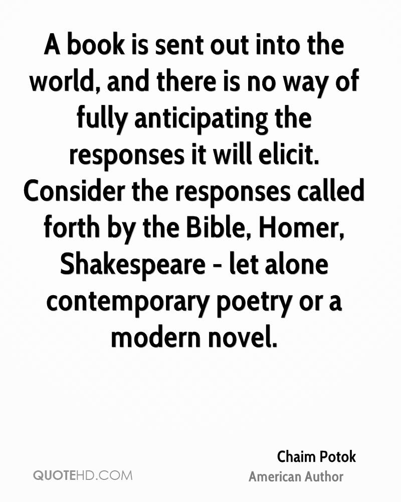 A book is sent out into the world, and there is no way of fully anticipating the responses it will elicit. Consider the responses called forth by the Bible, Homer, Shakespeare - let alone contemporary poetry or a modern novel.