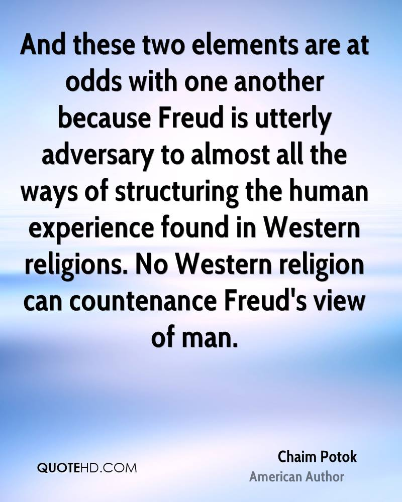And these two elements are at odds with one another because Freud is utterly adversary to almost all the ways of structuring the human experience found in Western religions. No Western religion can countenance Freud's view of man.