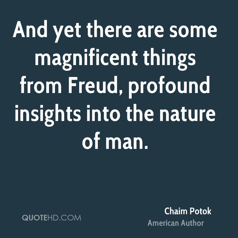 And yet there are some magnificent things from Freud, profound insights into the nature of man.