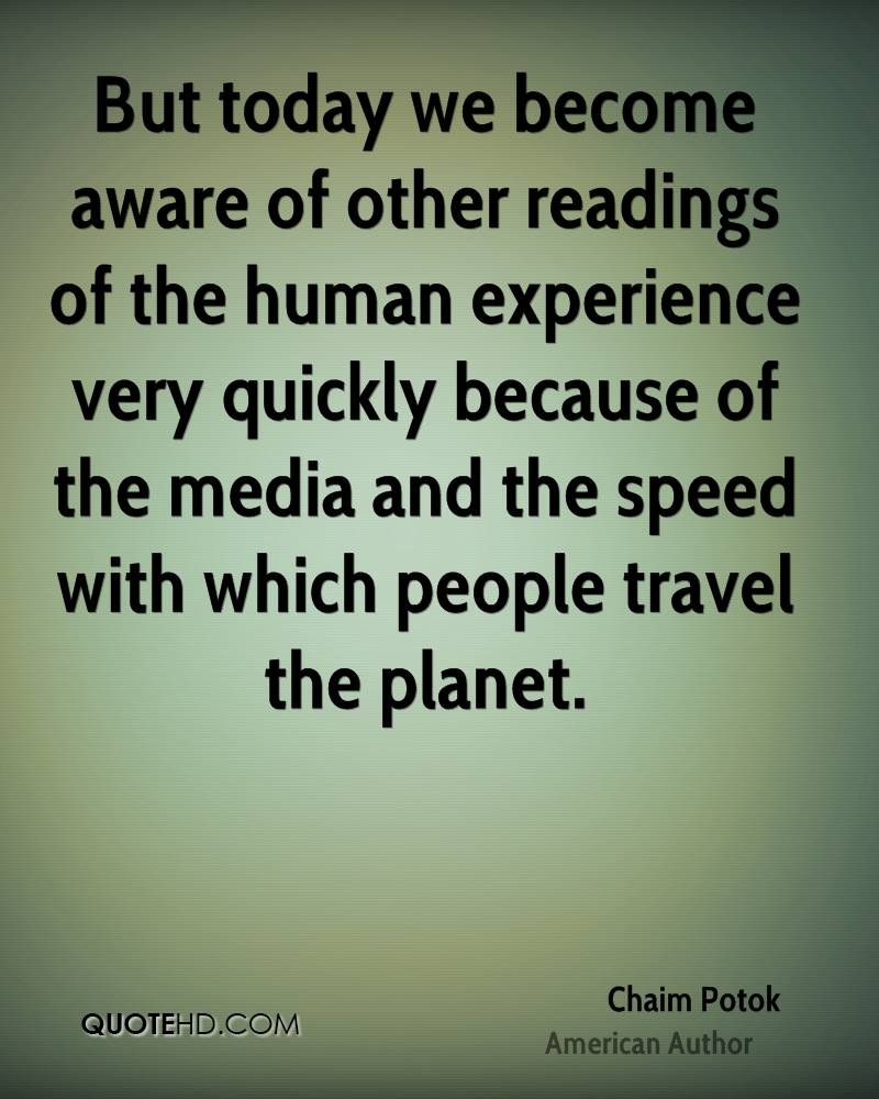 But today we become aware of other readings of the human experience very quickly because of the media and the speed with which people travel the planet.