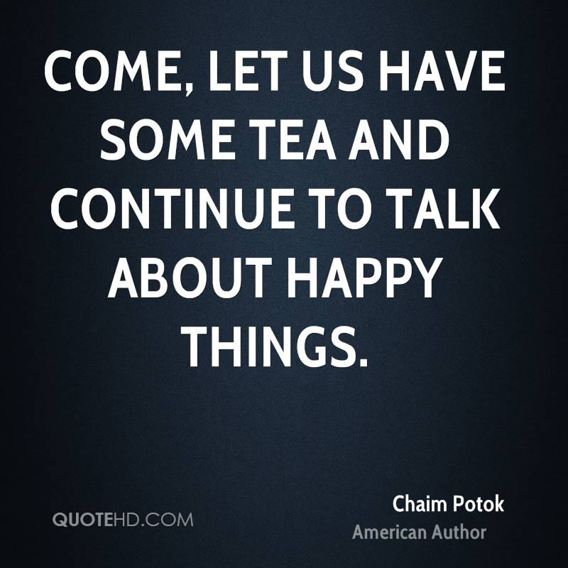 Come, let us have some tea and continue to talk about happy things.