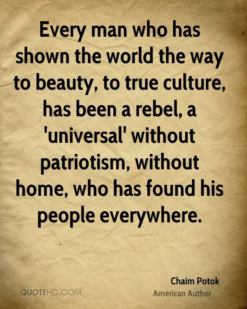 Every man who has shown the world the way to beauty, to true culture, has been a rebel, a 'universal' without patriotism, without home, who has found his people everywhere.