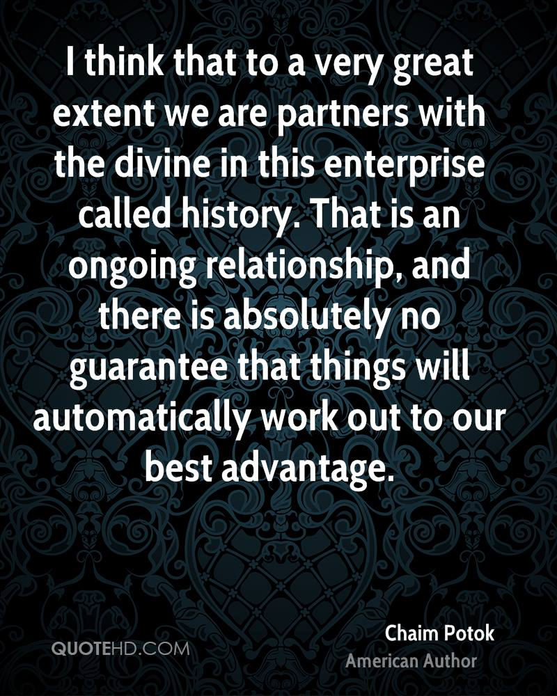 I think that to a very great extent we are partners with the divine in this enterprise called history. That is an ongoing relationship, and there is absolutely no guarantee that things will automatically work out to our best advantage.