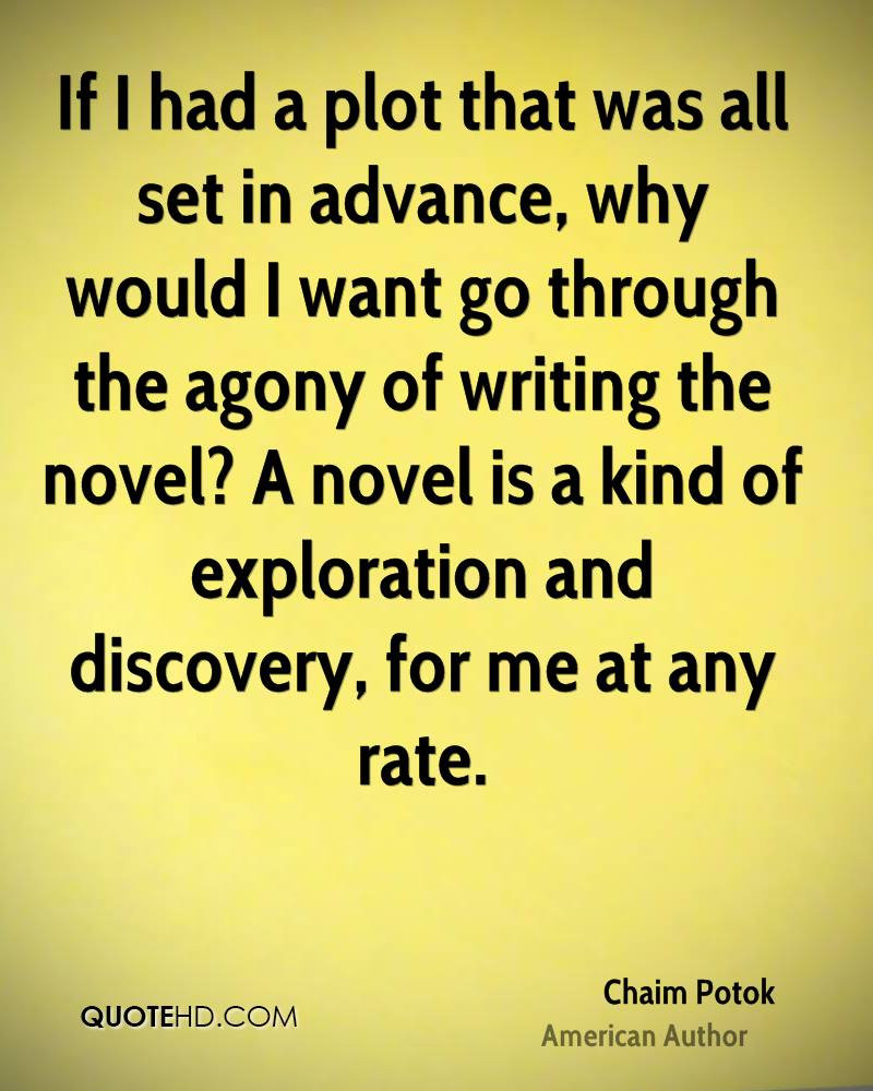 If I had a plot that was all set in advance, why would I want go through the agony of writing the novel? A novel is a kind of exploration and discovery, for me at any rate.