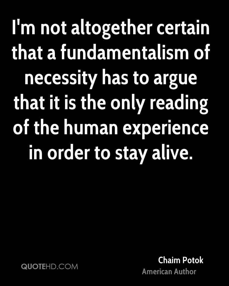 I'm not altogether certain that a fundamentalism of necessity has to argue that it is the only reading of the human experience in order to stay alive.