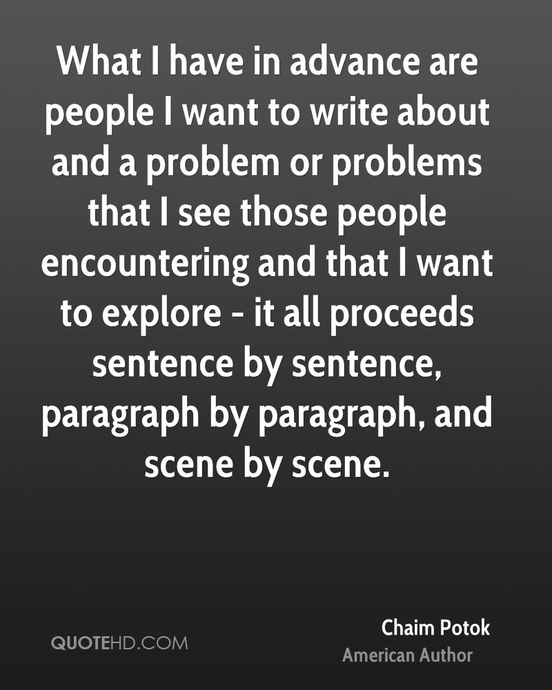 What I have in advance are people I want to write about and a problem or problems that I see those people encountering and that I want to explore - it all proceeds sentence by sentence, paragraph by paragraph, and scene by scene.