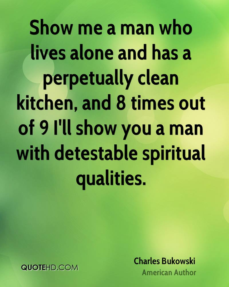 Show me a man who lives alone and has a perpetually clean kitchen, and 8 times out of 9 I'll show you a man with detestable spiritual qualities.