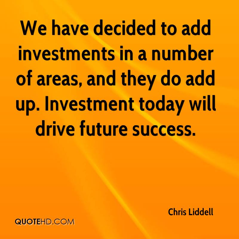 We have decided to add investments in a number of areas, and they do add up. Investment today will drive future success.