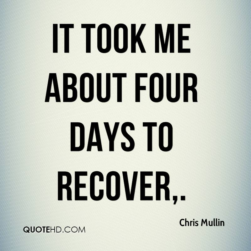 It took me about four days to recover.