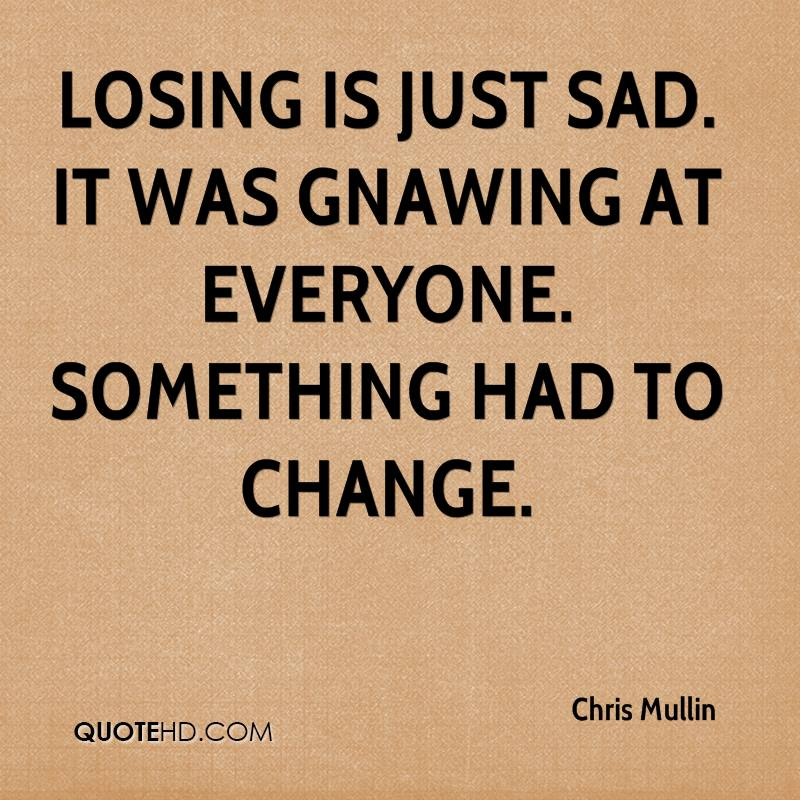 Losing is just sad. It was gnawing at everyone. Something had to change.