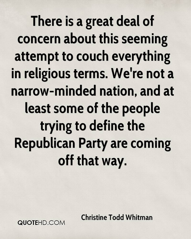 There is a great deal of concern about this seeming attempt to couch everything in religious terms. We're not a narrow-minded nation, and at least some of the people trying to define the Republican Party are coming off that way.