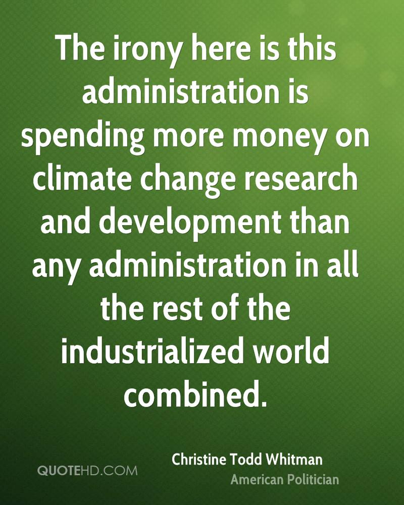 The irony here is this administration is spending more money on climate change research and development than any administration in all the rest of the industrialized world combined.
