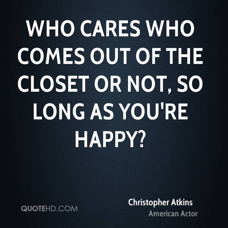 Who cares who comes out of the closet or not, so long as you're happy?