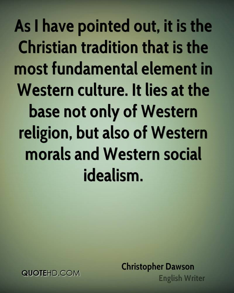 As I have pointed out, it is the Christian tradition that is the most fundamental element in Western culture. It lies at the base not only of Western religion, but also of Western morals and Western social idealism.