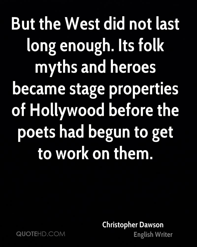 But the West did not last long enough. Its folk myths and heroes became stage properties of Hollywood before the poets had begun to get to work on them.