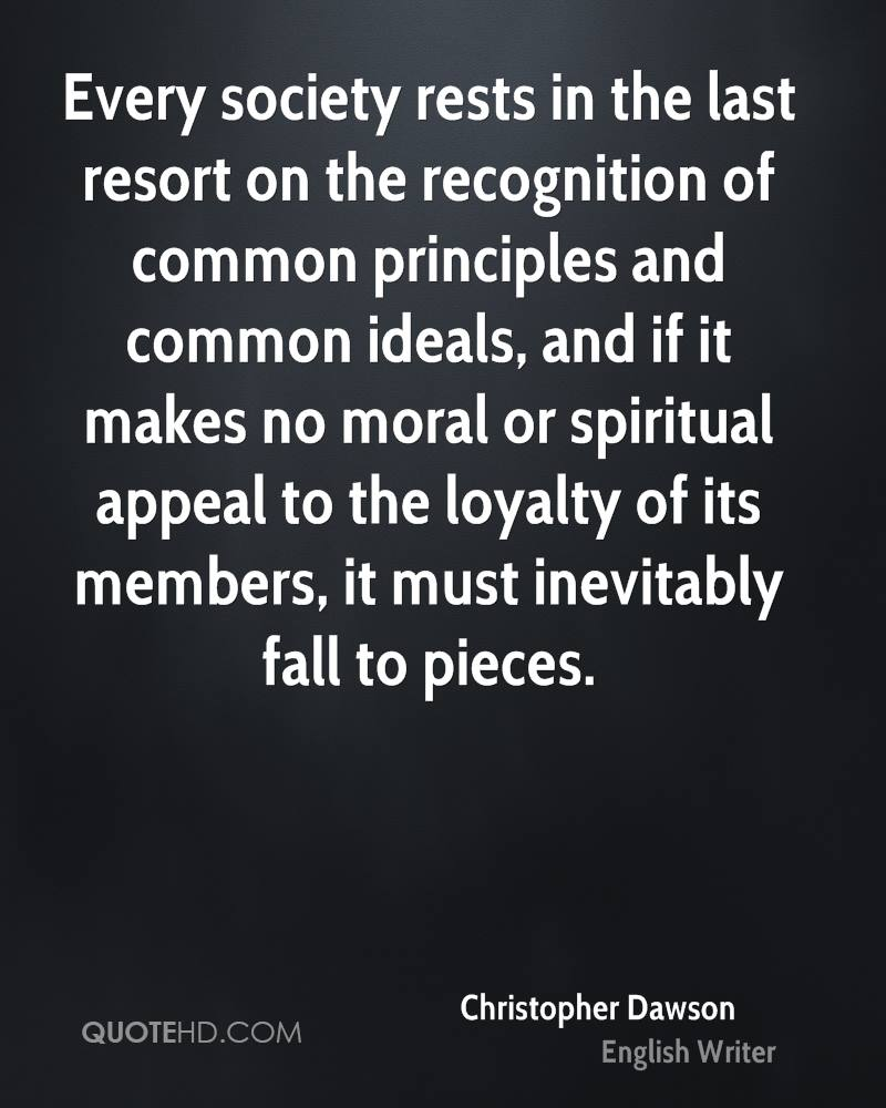 Every society rests in the last resort on the recognition of common principles and common ideals, and if it makes no moral or spiritual appeal to the loyalty of its members, it must inevitably fall to pieces.