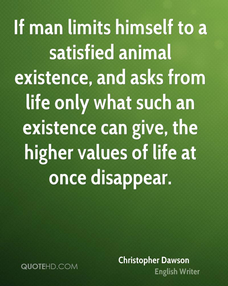 If man limits himself to a satisfied animal existence, and asks from life only what such an existence can give, the higher values of life at once disappear.