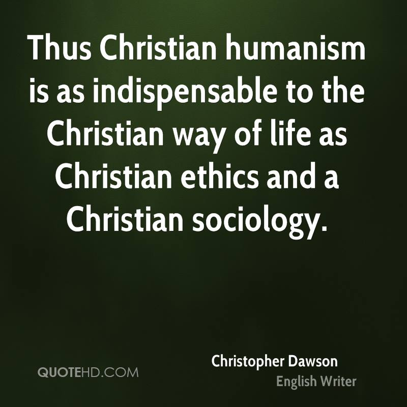 Thus Christian humanism is as indispensable to the Christian way of life as Christian ethics and a Christian sociology.