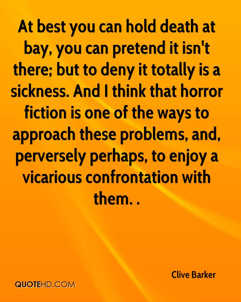 At best you can hold death at bay, you can pretend it isn't there; but to deny it totally is a sickness. And I think that horror fiction is one of the ways to approach these problems, and, perversely perhaps, to enjoy a vicarious confrontation with them. .