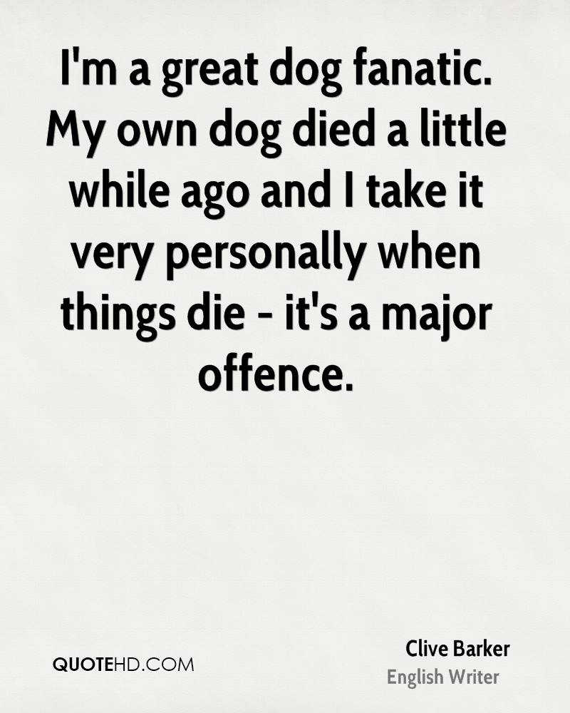 I'm a great dog fanatic. My own dog died a little while ago and I take it very personally when things die - it's a major offence.