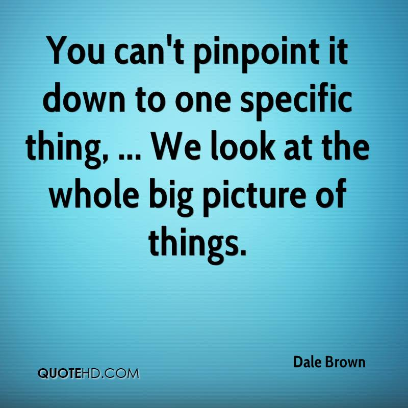 You can't pinpoint it down to one specific thing, ... We look at the whole big picture of things.