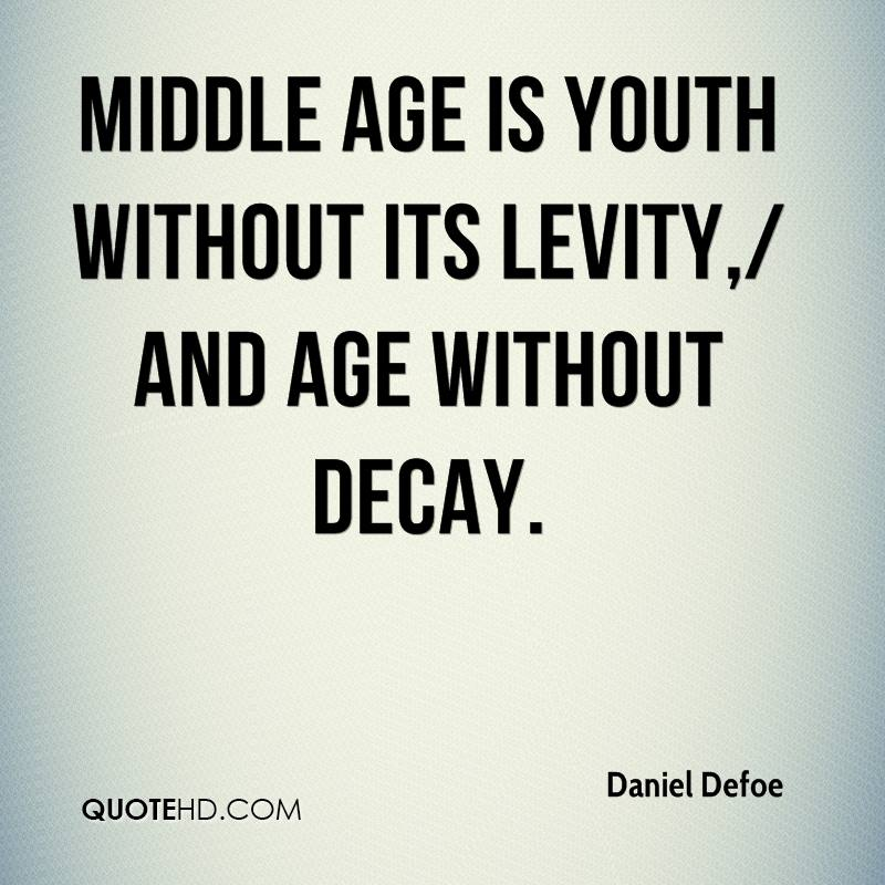 Middle age is youth without its levity,/ And age without decay.
