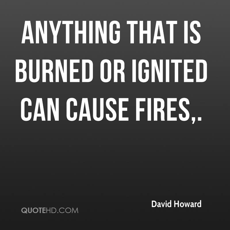 Anything that is burned or ignited can cause fires.