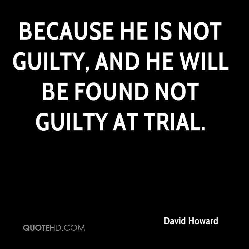 because he is not guilty, and he will be found not guilty at trial.