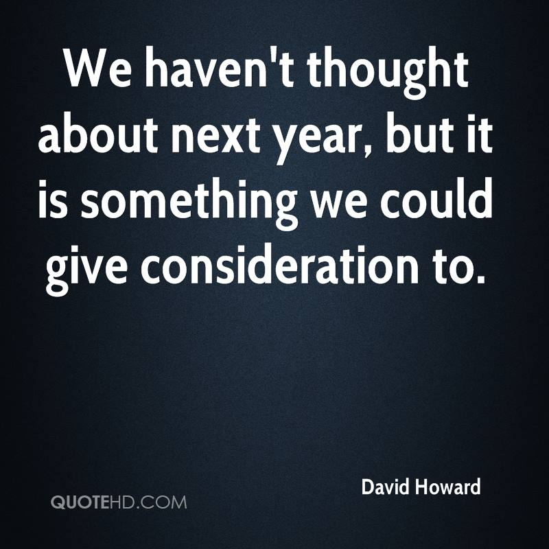 We haven't thought about next year, but it is something we could give consideration to.
