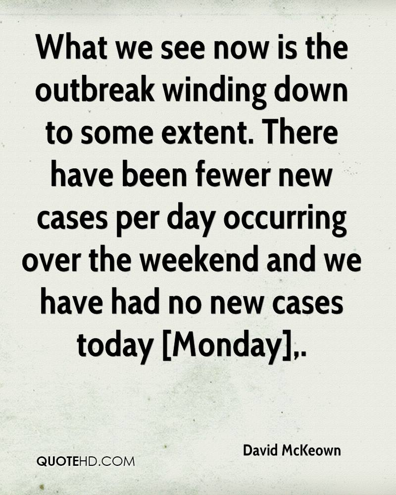 What we see now is the outbreak winding down to some extent. There have been fewer new cases per day occurring over the weekend and we have had no new cases today [Monday].
