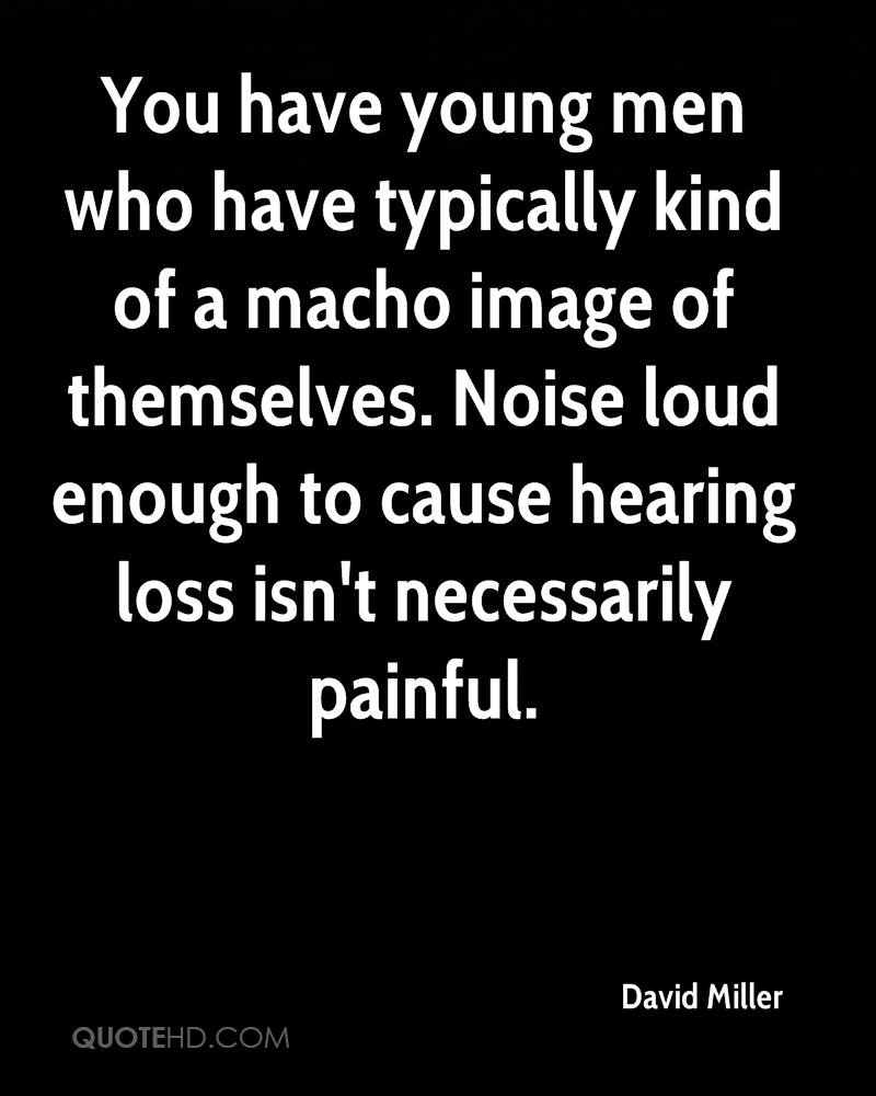You have young men who have typically kind of a macho image of themselves. Noise loud enough to cause hearing loss isn't necessarily painful.