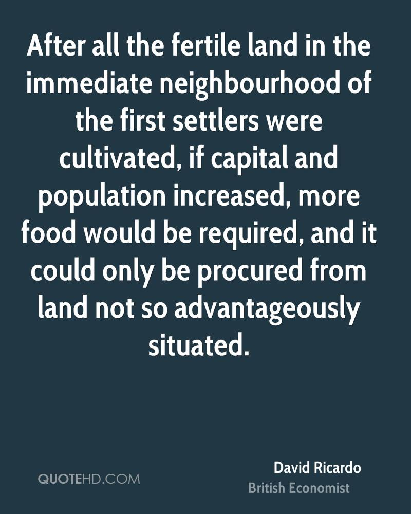 After all the fertile land in the immediate neighbourhood of the first settlers were cultivated, if capital and population increased, more food would be required, and it could only be procured from land not so advantageously situated.