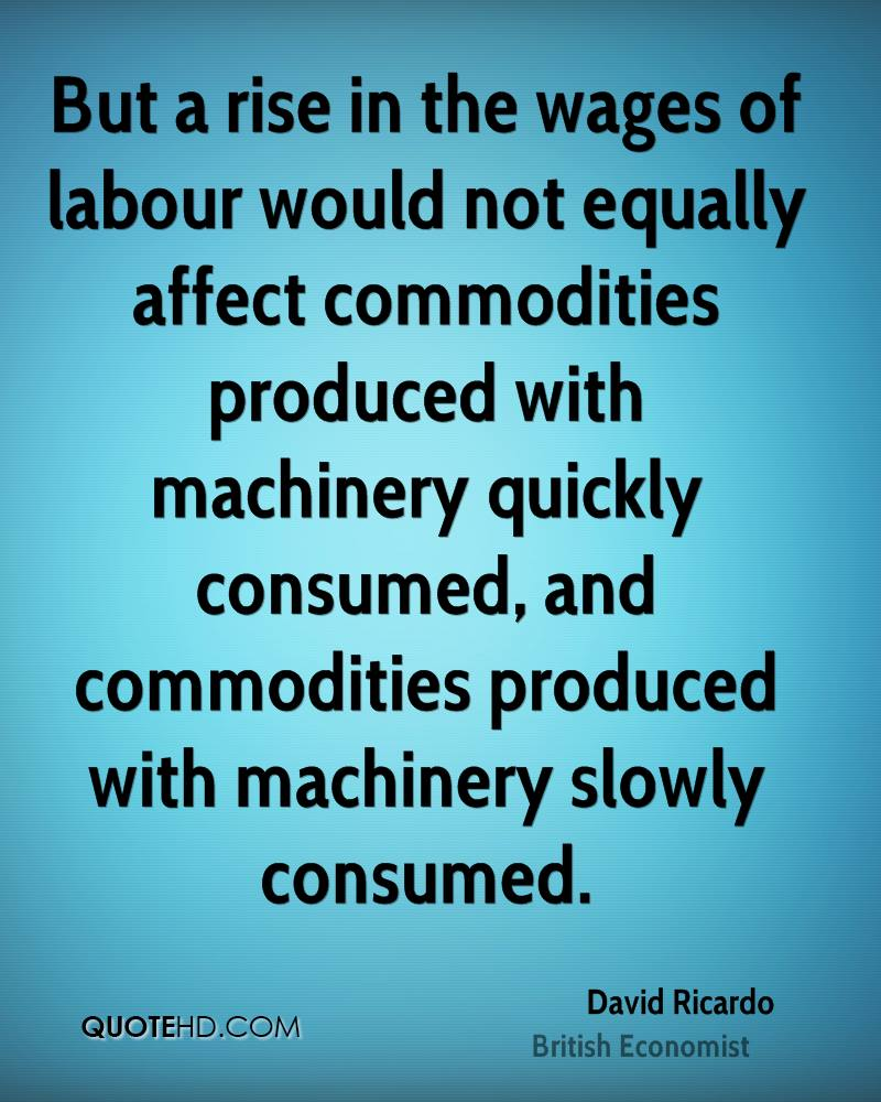 But a rise in the wages of labour would not equally affect commodities produced with machinery quickly consumed, and commodities produced with machinery slowly consumed.