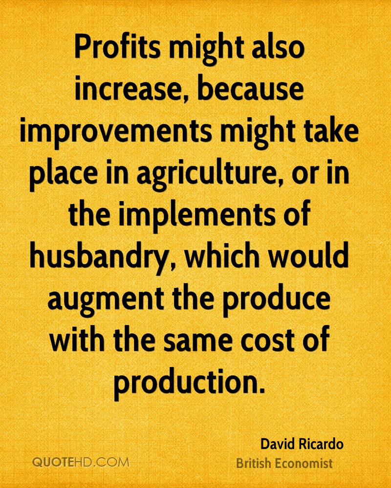 Profits might also increase, because improvements might take place in agriculture, or in the implements of husbandry, which would augment the produce with the same cost of production.