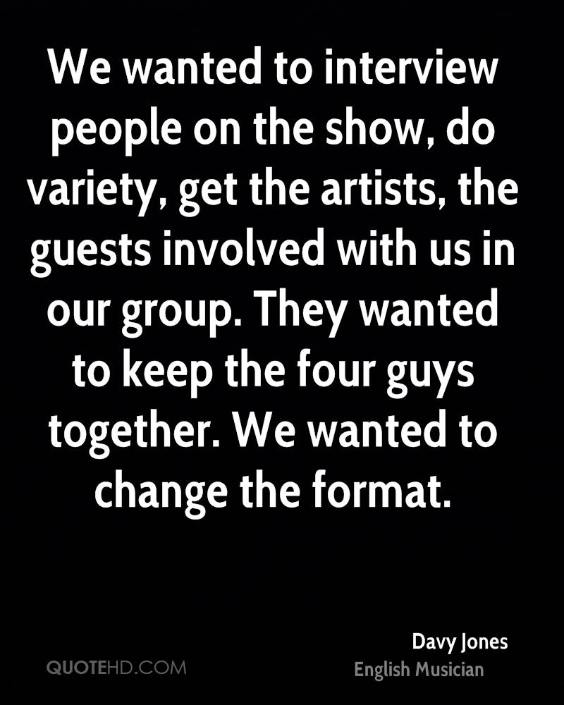 We wanted to interview people on the show, do variety, get the artists, the guests involved with us in our group. They wanted to keep the four guys together. We wanted to change the format.