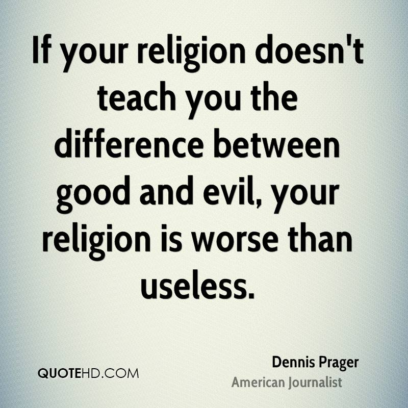 If your religion doesn't teach you the difference between good and evil, your religion is worse than useless.