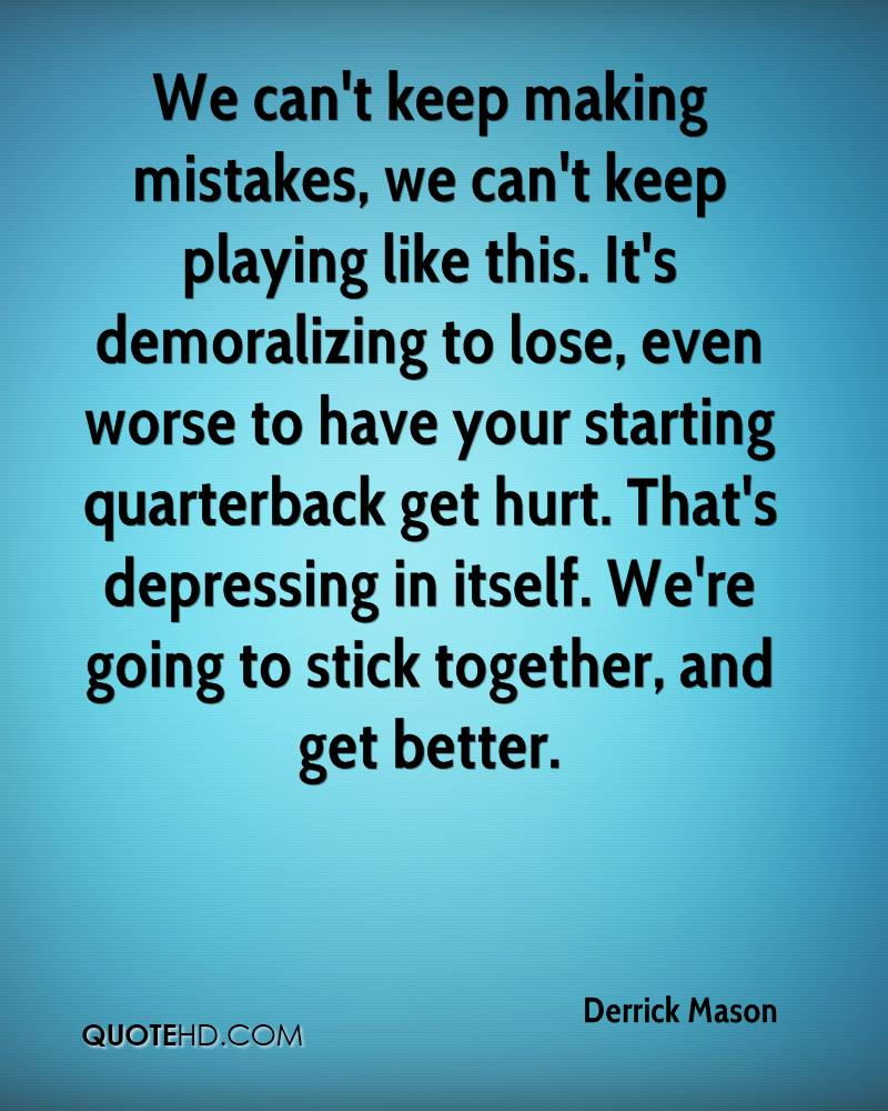 We can't keep making mistakes, we can't keep playing like this. It's demoralizing to lose, even worse to have your starting quarterback get hurt. That's depressing in itself. We're going to stick together, and get better.