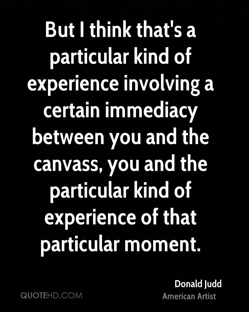 But I think that's a particular kind of experience involving a certain immediacy between you and the canvass, you and the particular kind of experience of that particular moment.