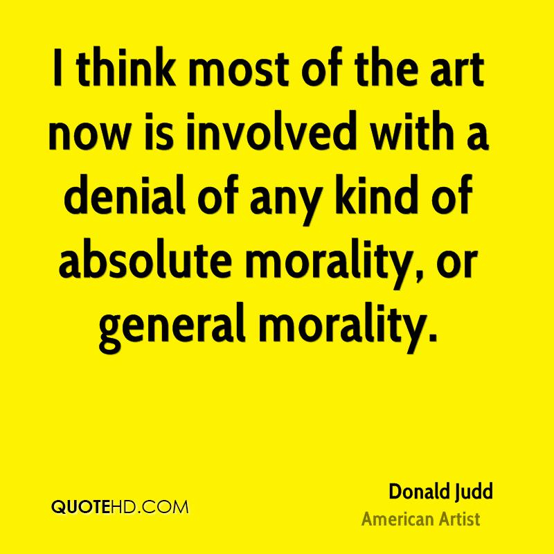I think most of the art now is involved with a denial of any kind of absolute morality, or general morality.