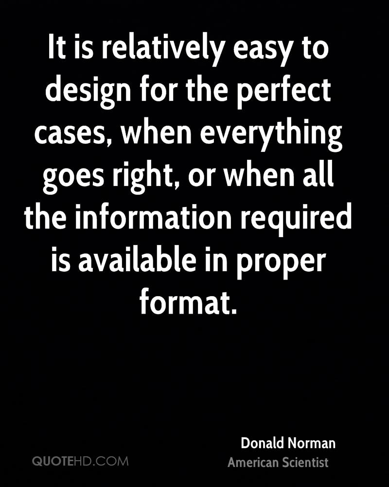 It is relatively easy to design for the perfect cases, when everything goes right, or when all the information required is available in proper format.