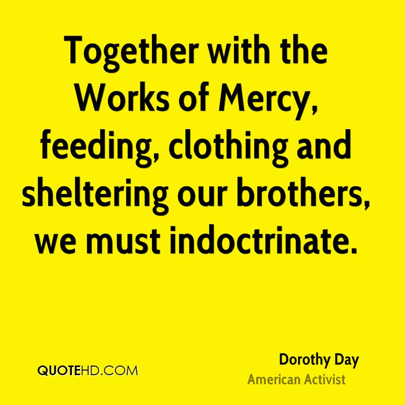 Together with the Works of Mercy, feeding, clothing and sheltering our brothers, we must indoctrinate.
