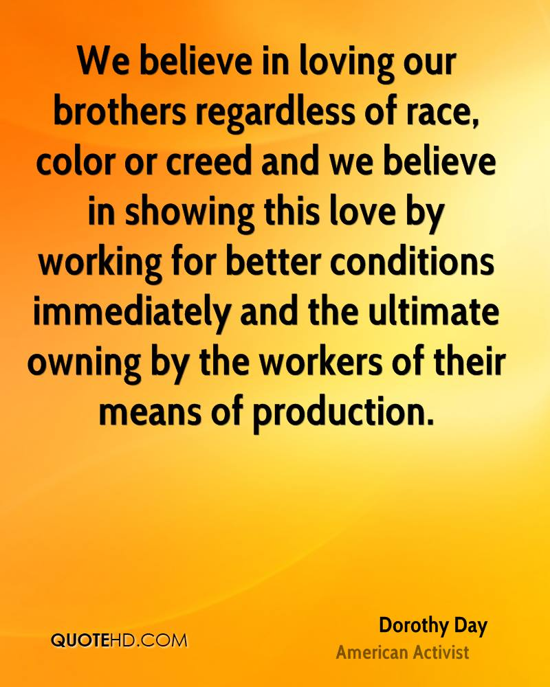 We believe in loving our brothers regardless of race, color or creed and we believe in showing this love by working for better conditions immediately and the ultimate owning by the workers of their means of production.