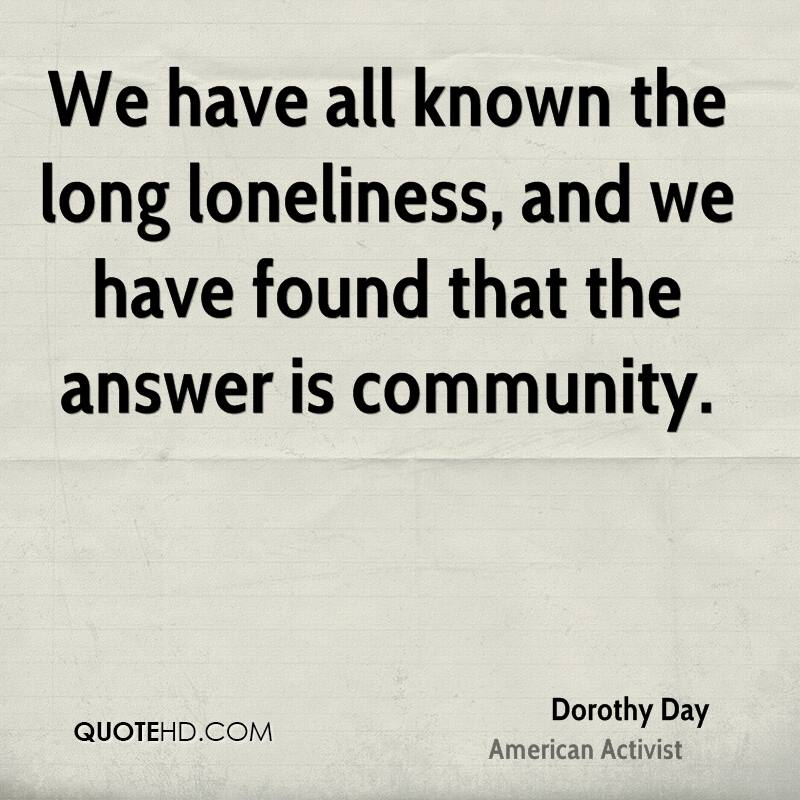 We have all known the long loneliness, and we have found that the answer is community.