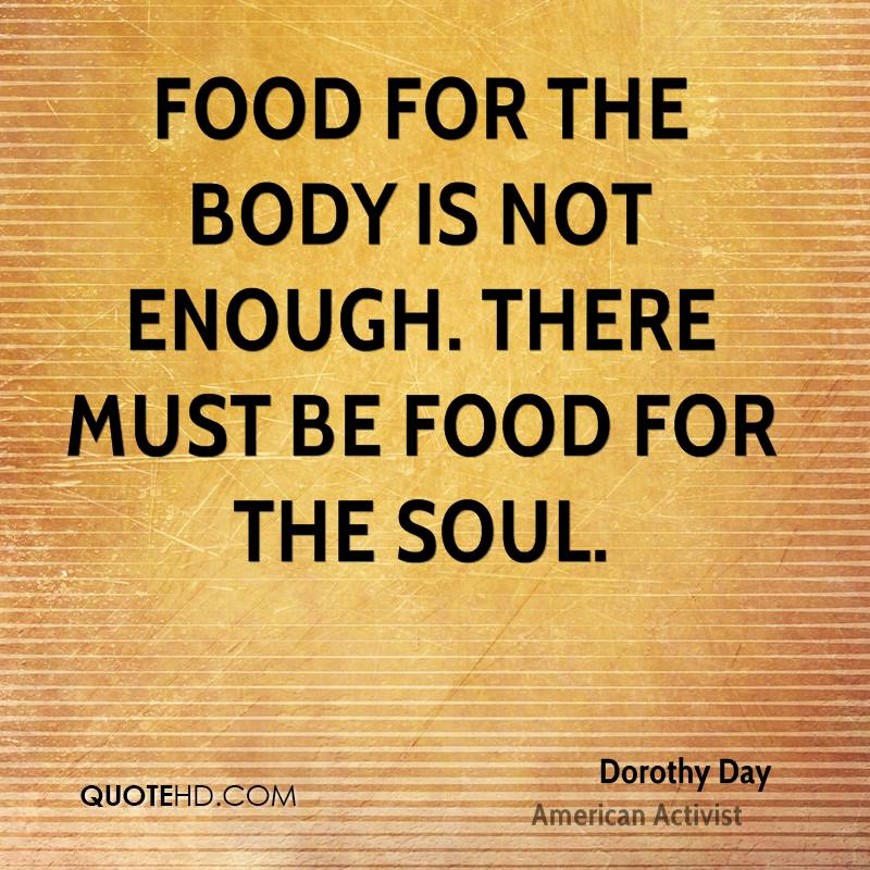 Food for the body is not enough. There must be food for the soul.