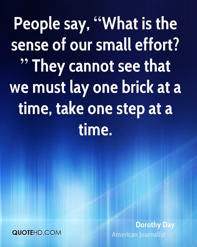 """People say, """"What is the sense of our small effort?"""" They cannot see that we must lay one brick at a time, take one step at a time."""