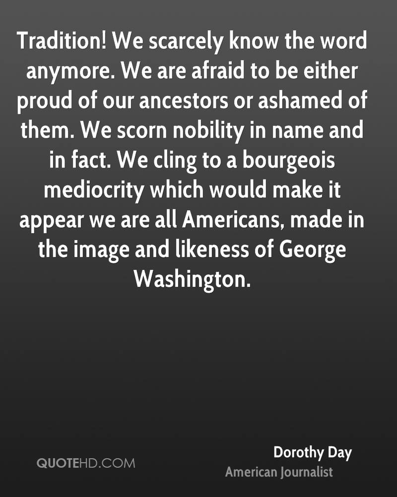 Tradition! We scarcely know the word anymore. We are afraid to be either proud of our ancestors or ashamed of them. We scorn nobility in name and in fact. We cling to a bourgeois mediocrity which would make it appear we are all Americans, made in the image and likeness of George Washington.