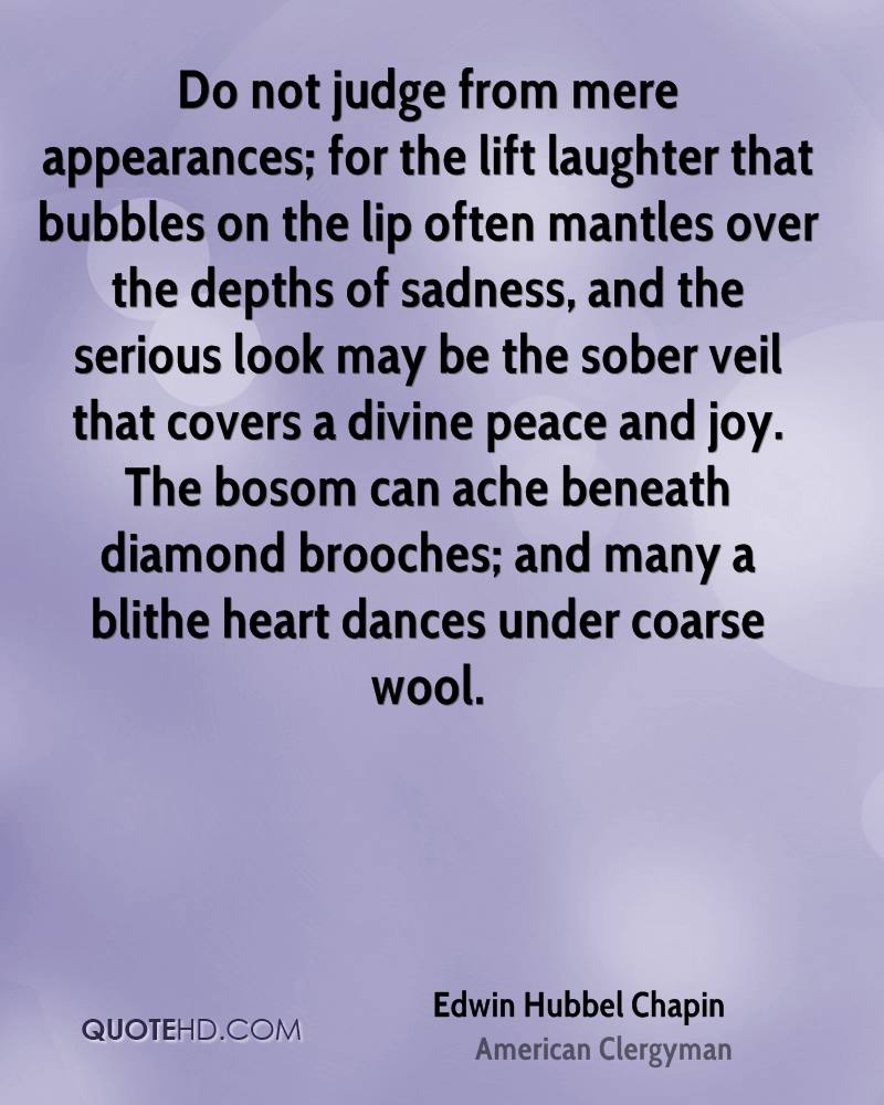 Do not judge from mere appearances; for the lift laughter that bubbles on the lip often mantles over the depths of sadness, and the serious look may be the sober veil that covers a divine peace and joy. The bosom can ache beneath diamond brooches; and many a blithe heart dances under coarse wool.