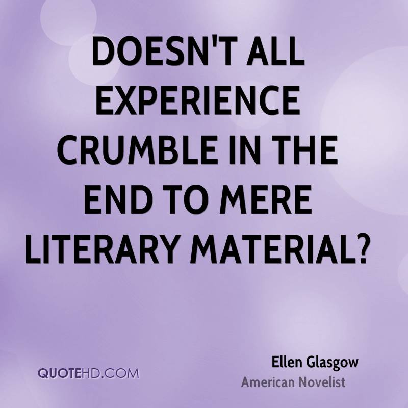Doesn't all experience crumble in the end to mere literary material?