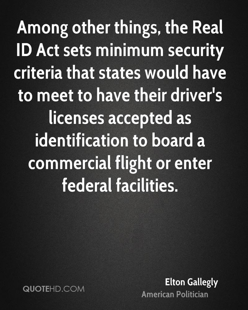 Among other things, the Real ID Act sets minimum security criteria that states would have to meet to have their driver's licenses accepted as identification to board a commercial flight or enter federal facilities.