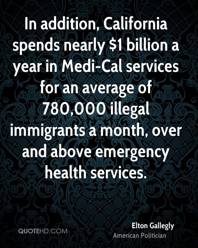 In addition, California spends nearly $1 billion a year in Medi-Cal services for an average of 780,000 illegal immigrants a month, over and above emergency health services.